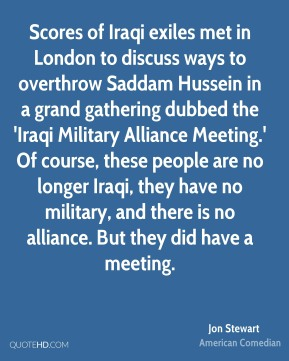 Scores of Iraqi exiles met in London to discuss ways to overthrow Saddam Hussein in a grand gathering dubbed the 'Iraqi Military Alliance Meeting.' Of course, these people are no longer Iraqi, they have no military, and there is no alliance. But they did have a meeting.