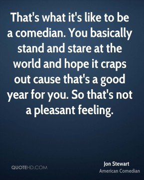 That's what it's like to be a comedian. You basically stand and stare at the world and hope it craps out cause that's a good year for you. So that's not a pleasant feeling.