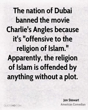 "Jon Stewart  - The nation of Dubai banned the movie Charlie's Angles because it's ""offensive to the religion of Islam."" Apparently, the religion of Islam is offended by anything without a plot."