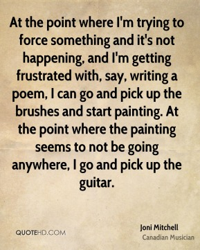 At the point where I'm trying to force something and it's not happening, and I'm getting frustrated with, say, writing a poem, I can go and pick up the brushes and start painting. At the point where the painting seems to not be going anywhere, I go and pick up the guitar.
