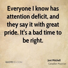 Everyone I know has attention deficit, and they say it with great pride. It's a bad time to be right.