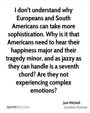 Joni Mitchell - I don't understand why Europeans and South Americans can take more sophistication. Why is it that Americans need to hear their happiness major and their tragedy minor, and as jazzy as they can handle is a seventh chord? Are they not experiencing complex emotions?