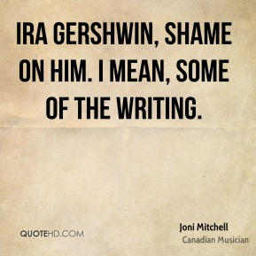 Ira Gershwin, shame on him. I mean, some of the writing.