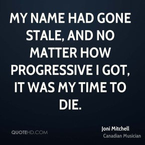 Joni Mitchell - My name had gone stale, and no matter how progressive I got, it was my time to die.