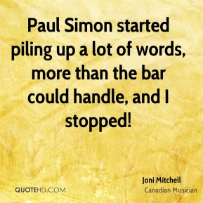 Joni Mitchell - Paul Simon started piling up a lot of words, more than the bar could handle, and I stopped!