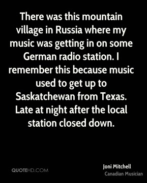 There was this mountain village in Russia where my music was getting in on some German radio station. I remember this because music used to get up to Saskatchewan from Texas. Late at night after the local station closed down.
