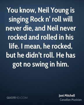Joni Mitchell - You know, Neil Young is singing Rock n' roll will never die, and Neil never rocked and rolled in his life. I mean, he rocked, but he didn't roll. He has got no swing in him.