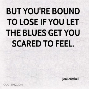 Joni Mitchell  - But you're bound to lose If you let the blues get you scared to feel.