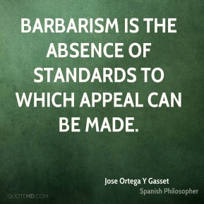 Barbarism is the absence of standards to which appeal can be made.
