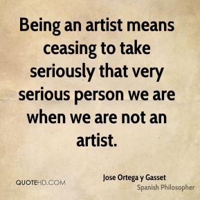Being an artist means ceasing to take seriously that very serious person we are when we are not an artist.