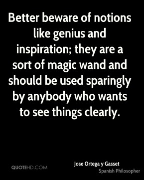 Jose Ortega y Gasset - Better beware of notions like genius and inspiration; they are a sort of magic wand and should be used sparingly by anybody who wants to see things clearly.