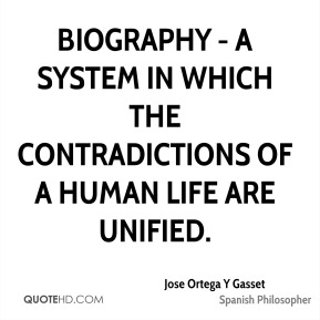 Jose Ortega Y Gasset - Biography - a system in which the contradictions of a human life are unified.