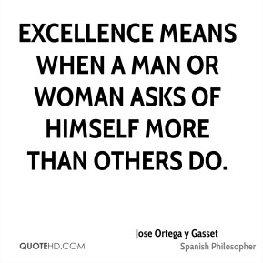 Excellence means when a man or woman asks of himself more than others do.