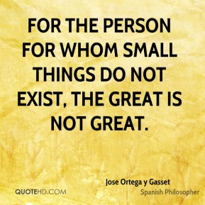 For the person for whom small things do not exist, the great is not great.