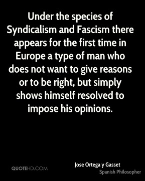 Jose Ortega y Gasset - Under the species of Syndicalism and Fascism there appears for the first time in Europe a type of man who does not want to give reasons or to be right, but simply shows himself resolved to impose his opinions.