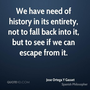 Jose Ortega Y Gasset - We have need of history in its entirety, not to fall back into it, but to see if we can escape from it.