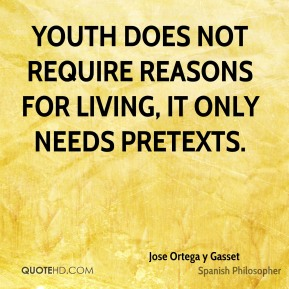 Jose Ortega y Gasset - Youth does not require reasons for living, it only needs pretexts.