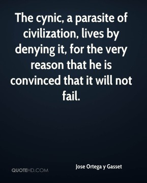 The cynic, a parasite of civilization, lives by denying it, for the very reason that he is convinced that it will not fail.