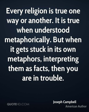 Joseph Campbell - Every religion is true one way or another. It is true when understood metaphorically. But when it gets stuck in its own metaphors, interpreting them as facts, then you are in trouble.