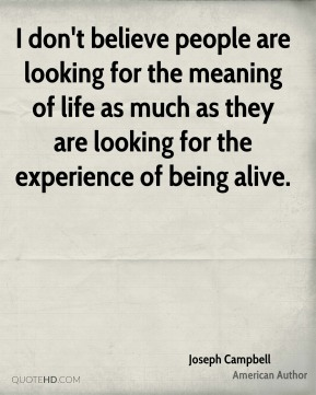 Joseph Campbell - I don't believe people are looking for the meaning of life as much as they are looking for the experience of being alive.