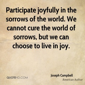 Joseph Campbell - Participate joyfully in the sorrows of the world. We cannot cure the world of sorrows, but we can choose to live in joy.