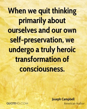 When we quit thinking primarily about ourselves and our own self-preservation, we undergo a truly heroic transformation of consciousness.