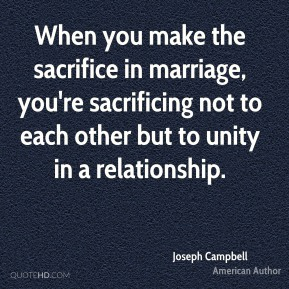 Joseph Campbell - When you make the sacrifice in marriage, you're sacrificing not to each other but to unity in a relationship.