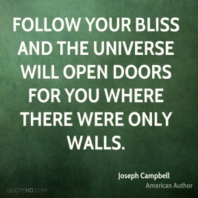 Joseph Campbell  - Follow your bliss and the universe will open doors for you where there were only walls.