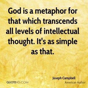 Joseph Campbell  - God is a metaphor for that which transcends all levels of intellectual thought. It's as simple as that.