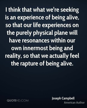 Joseph Campbell  - I think that what we're seeking is an experience of being alive, so that our life experiences on the purely physical plane will have resonances within our own innermost being and reality, so that we actually feel the rapture of being alive.