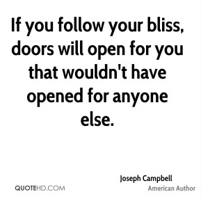 Joseph Campbell  - If you follow your bliss, doors will open for you that wouldn't have opened for anyone else.