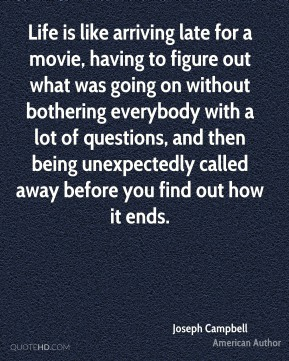 Life is like arriving late for a movie, having to figure out what was going on without bothering everybody with a lot of questions, and then being unexpectedly called away before you find out how it ends.