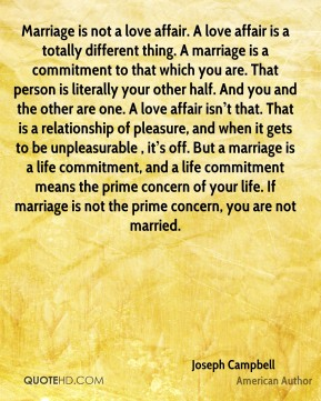 Marriage is not a love affair. A love affair is a totally different thing. A marriage is a commitment to that which you are. That person is literally your other half. And you and the other are one. A love affair isn't that. That is a relationship of pleasure, and when it gets to be unpleasurable , it's off. But a marriage is a life commitment, and a life commitment means the prime concern of your life. If marriage is not the prime concern, you are not married.