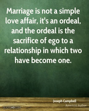 Joseph Campbell  - Marriage is not a simple love affair, it's an ordeal, and the ordeal is the sacrifice of ego to a relationship in which two have become one.