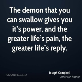 The demon that you can swallow gives you it's power, and the greater life's pain, the greater life's reply.