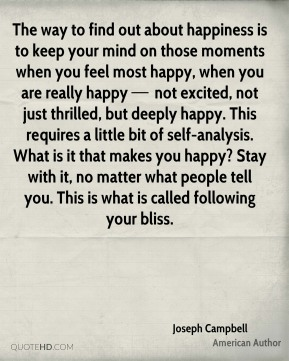 The way to find out about happiness is to keep your mind on those moments when you feel most happy, when you are really happy — not excited, not just thrilled, but deeply happy. This requires a little bit of self-analysis. What is it that makes you happy? Stay with it, no matter what people tell you. This is what is called following your bliss.
