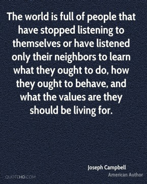 The world is full of people that have stopped listening to themselves or have listened only their neighbors to learn what they ought to do, how they ought to behave, and what the values are they should be living for.