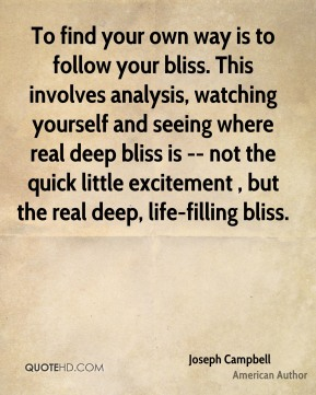 Joseph Campbell  - To find your own way is to follow your bliss. This involves analysis, watching yourself and seeing where real deep bliss is -- not the quick little excitement , but the real deep, life-filling bliss.