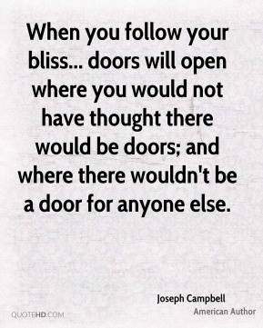 Joseph Campbell  - When you follow your bliss... doors will open where you would not have thought there would be doors; and where there wouldn't be a door for anyone else.