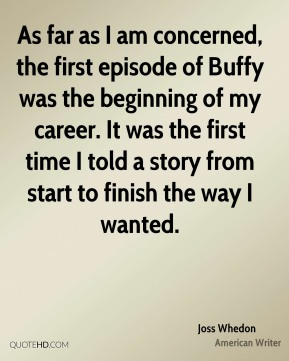 As far as I am concerned, the first episode of Buffy was the beginning of my career. It was the first time I told a story from start to finish the way I wanted.
