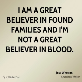 I am a great believer in found families and I'm not a great believer in blood.