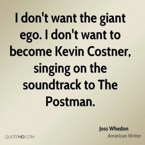 I don't want the giant ego. I don't want to become Kevin Costner, singing on the soundtrack to The Postman.