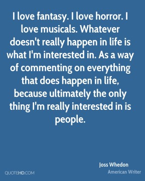 I love fantasy. I love horror. I love musicals. Whatever doesn't really happen in life is what I'm interested in. As a way of commenting on everything that does happen in life, because ultimately the only thing I'm really interested in is people.