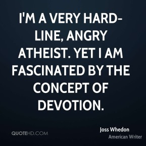 Joss Whedon - I'm a very hard-line, angry atheist. Yet I am fascinated by the concept of devotion.
