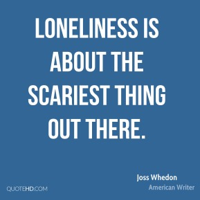 Loneliness is about the scariest thing out there.