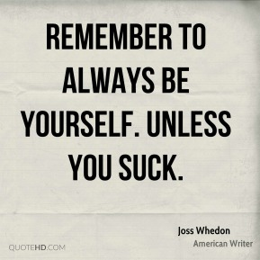 Joss Whedon - Remember to always be yourself. Unless you suck.