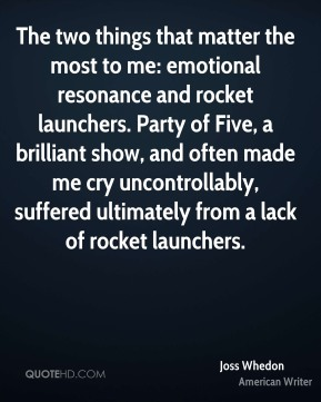 The two things that matter the most to me: emotional resonance and rocket launchers. Party of Five, a brilliant show, and often made me cry uncontrollably, suffered ultimately from a lack of rocket launchers.