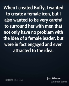 When I created Buffy, I wanted to create a female icon, but I also wanted to be very careful to surround her with men that not only have no problem with the idea of a female leader, but were in fact engaged and even attracted to the idea.