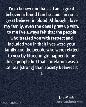 I'm a believer in that, ... I am a great believer in found families and I'm not a great believer in blood. Although I love my family, even the ones I grew up with, to me I've always felt that the people who treated you with respect and included you in their lives were your family and the people who were related to you by blood might happen to be those people but that correlation was a lot less [strong] than society believes it is.