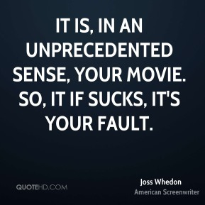 It is, in an unprecedented sense, your movie. So, it if sucks, it's your fault.